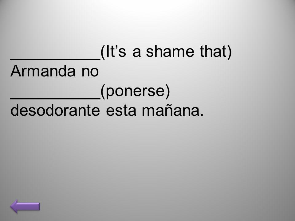 __________(Its a shame that) Armanda no __________(ponerse) desodorante esta mañana.