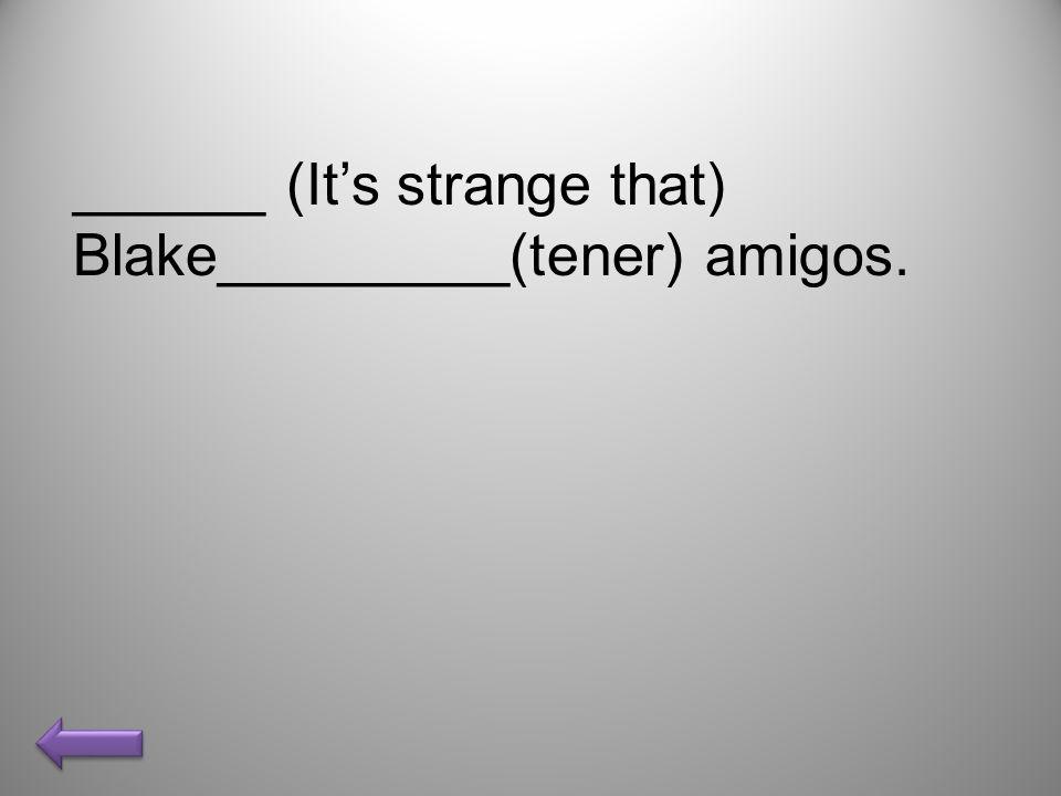 ______ (Its strange that) Blake_________(tener) amigos.