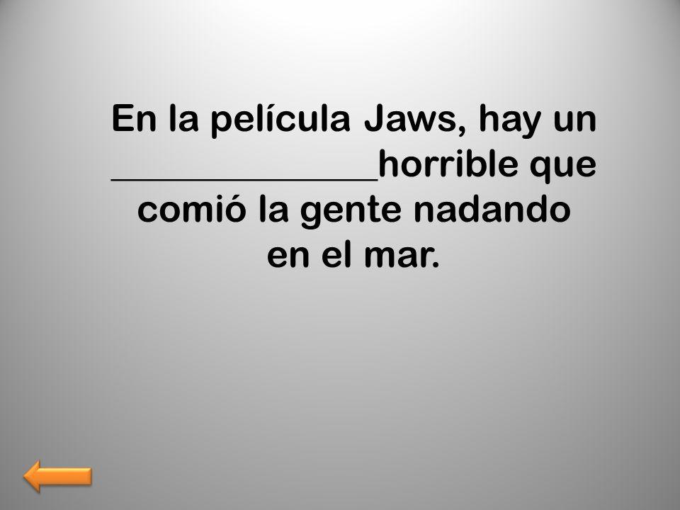 En la película Jaws, hay un ______________horrible que comió la gente nadando en el mar.