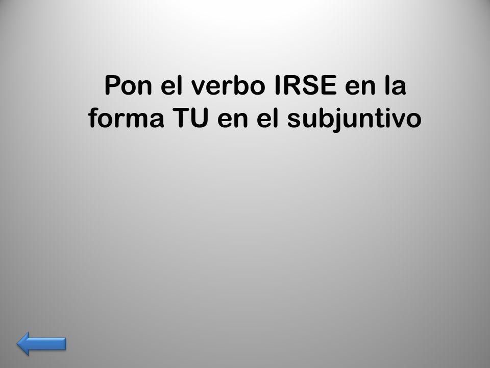 Pon el verbo IRSE en la forma TU en el subjuntivo