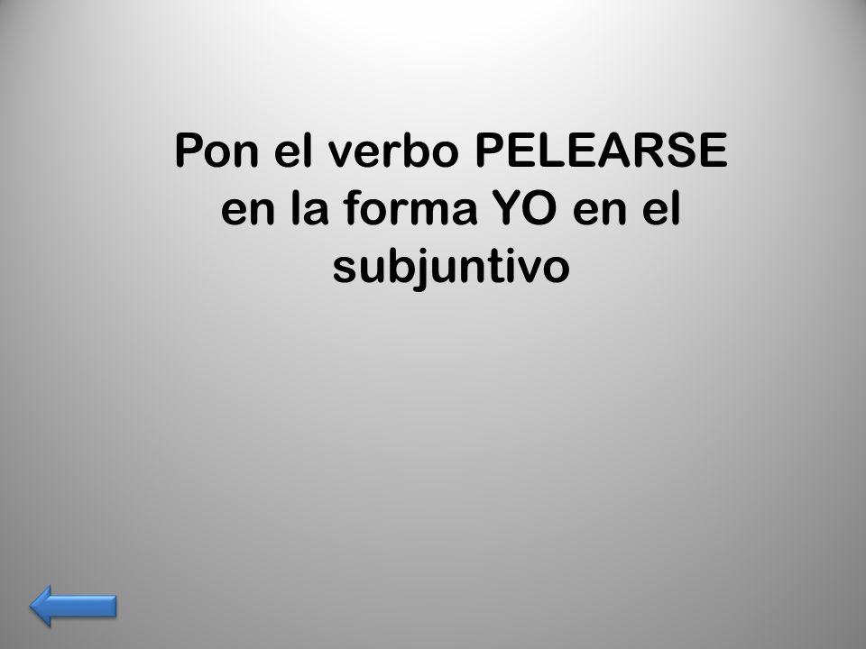 Pon el verbo PELEARSE en la forma YO en el subjuntivo