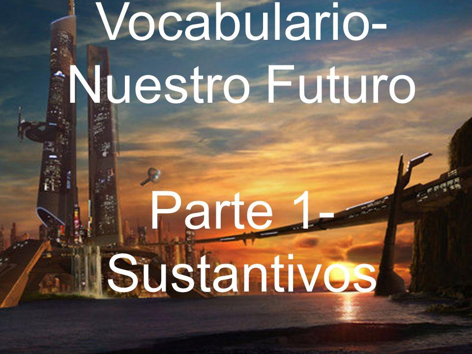 Vocabulario- Nuestro Futuro Parte 1- Sustantivos