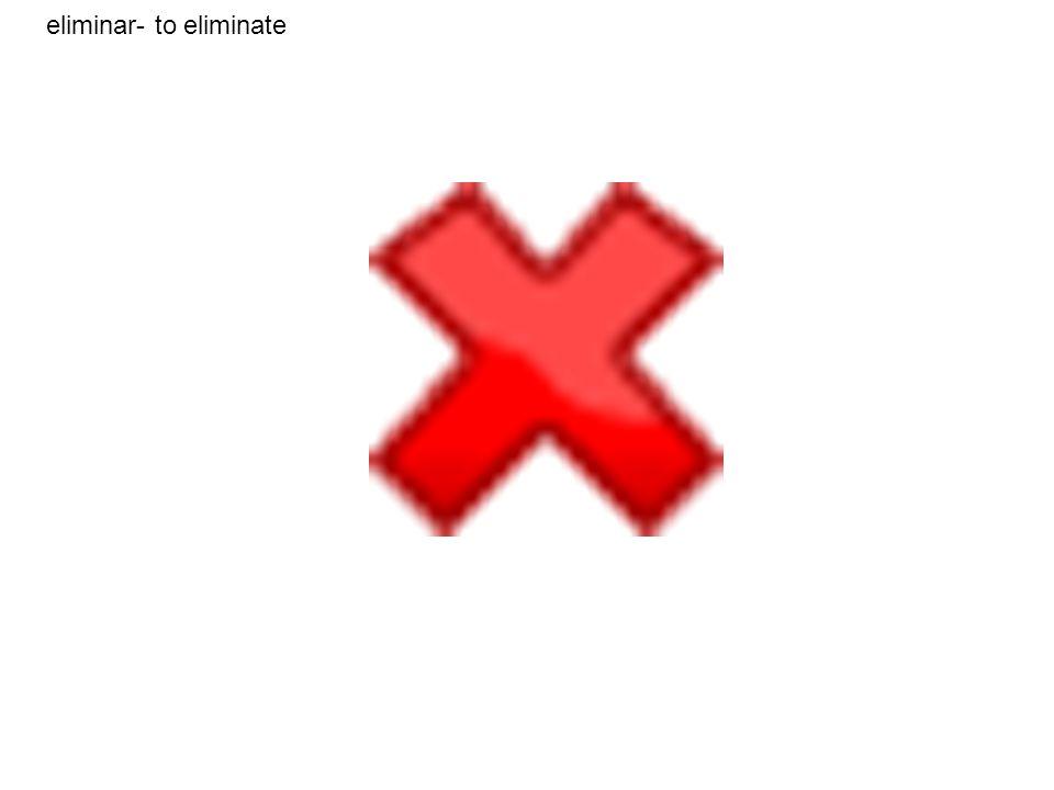 eliminar- to eliminate