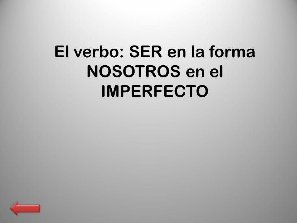 El verbo: SER en la forma NOSOTROS en el IMPERFECTO