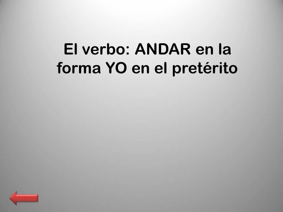 El verbo: ANDAR en la forma YO en el pretérito