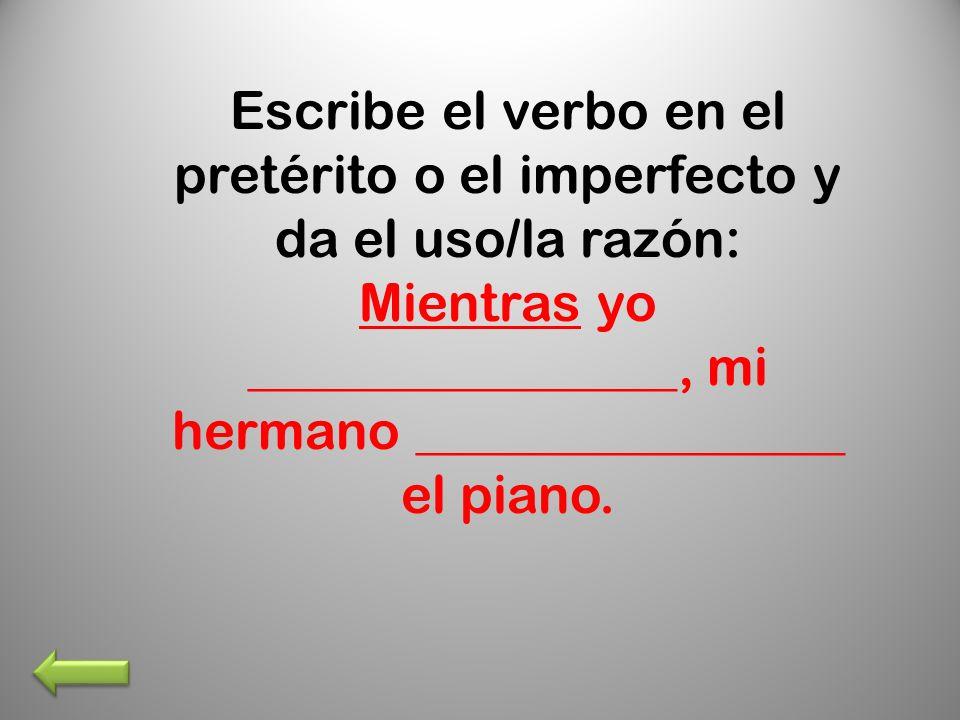 Escribe el verbo en el pretérito o el imperfecto y da el uso/la razón: Mientras yo ________________, mi hermano ________________ el piano.
