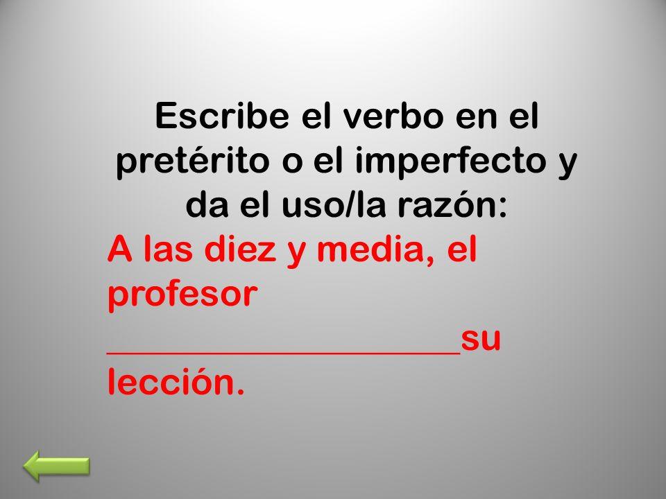 Escribe el verbo en el pretérito o el imperfecto y da el uso/la razón: A las diez y media, el profesor ___________________su lección.