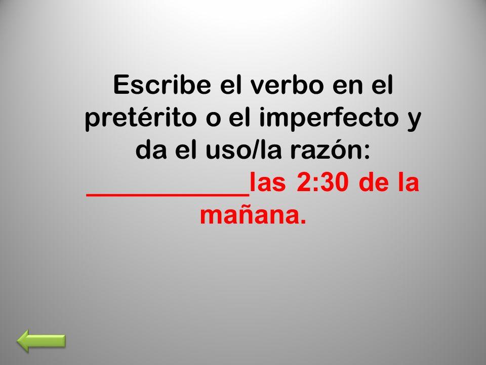 Escribe el verbo en el pretérito o el imperfecto y da el uso/la razón: ___________las 2:30 de la mañana.