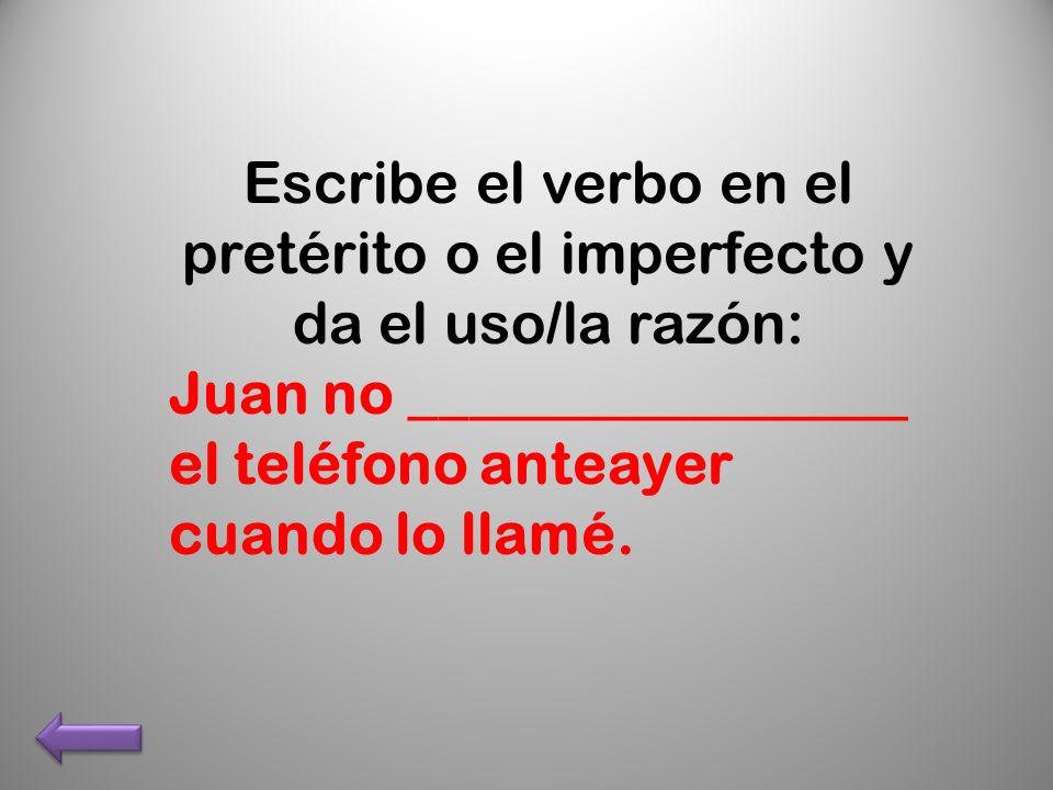 Escribe el verbo en el pretérito o el imperfecto y da el uso/la razón: Juan no _________________ el teléfono anteayer cuando lo llamé.
