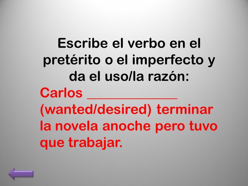 Escribe el verbo en el pretérito o el imperfecto y da el uso/la razón: Carlos _____________ (wanted/desired) terminar la novela anoche pero tuvo que trabajar.