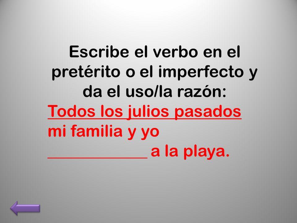 Escribe el verbo en el pretérito o el imperfecto y da el uso/la razón: Todos los julios pasados mi familia y yo ____________ a la playa.