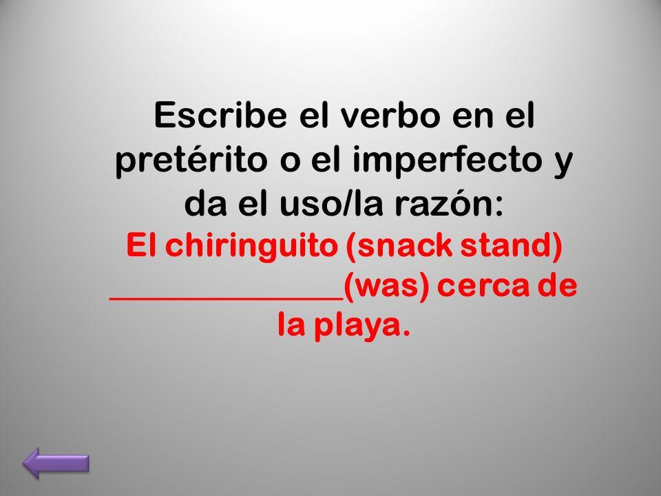 Escribe el verbo en el pretérito o el imperfecto y da el uso/la razón: El chiringuito (snack stand) ______________(was) cerca de la playa.