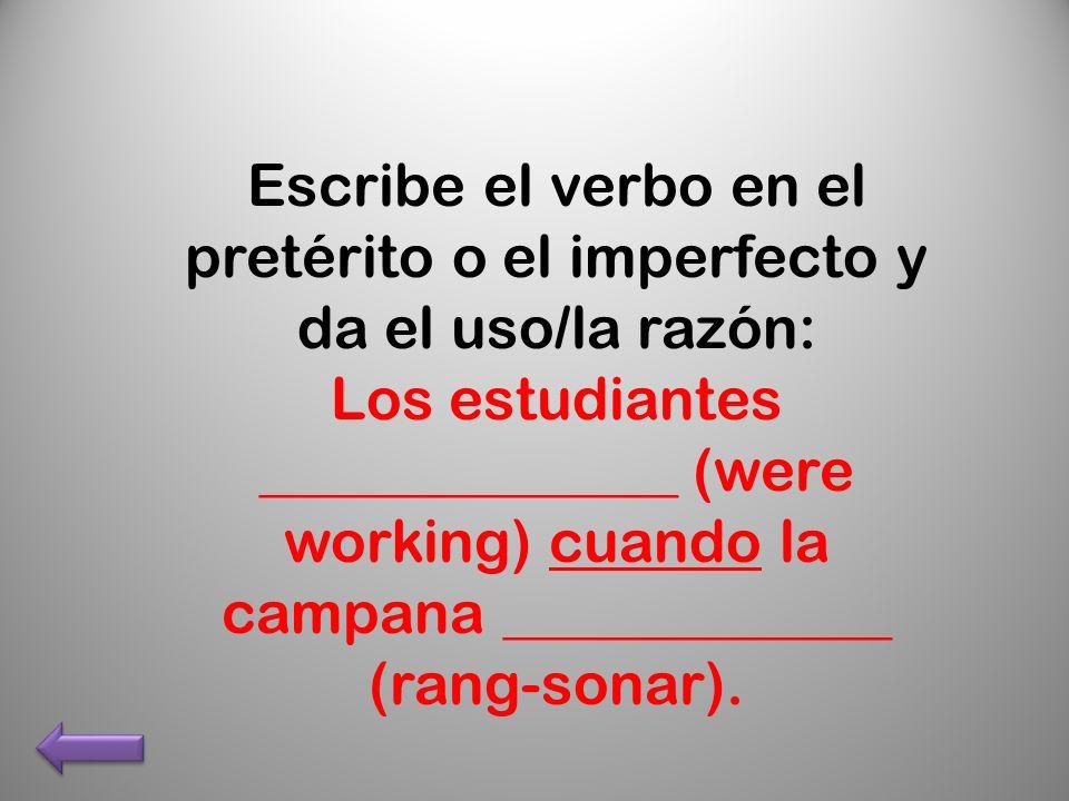 Escribe el verbo en el pretérito o el imperfecto y da el uso/la razón: Los estudiantes ______________ (were working) cuando la campana _____________ (rang-sonar).