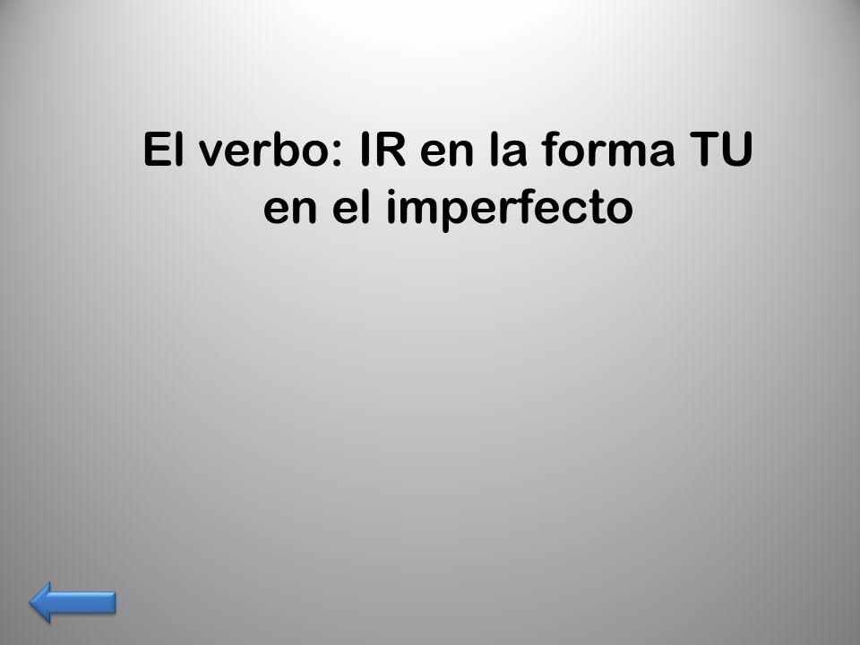El verbo: IR en la forma TU en el imperfecto