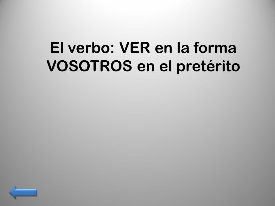 El verbo: VER en la forma VOSOTROS en el pretérito