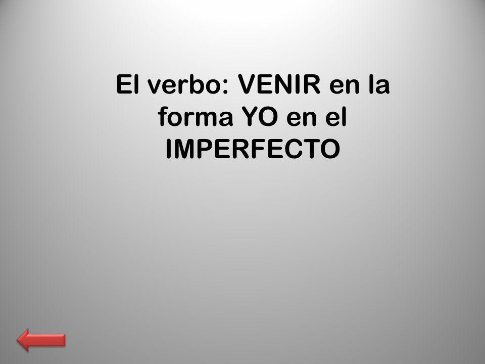 El verbo: VENIR en la forma YO en el IMPERFECTO