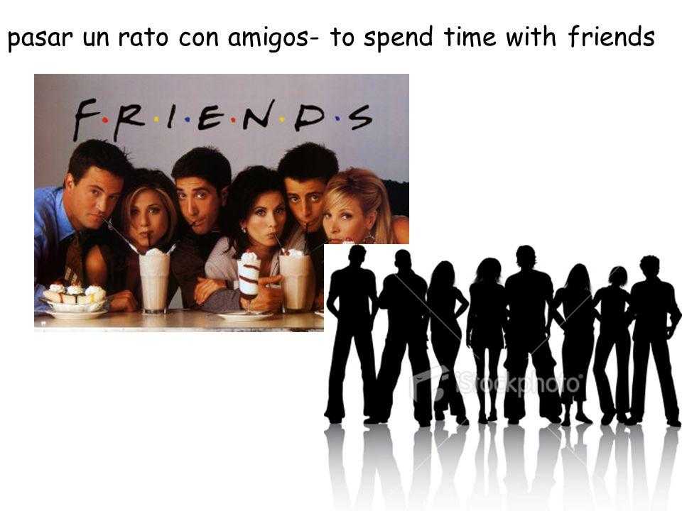pasar un rato con amigos- to spend time with friends