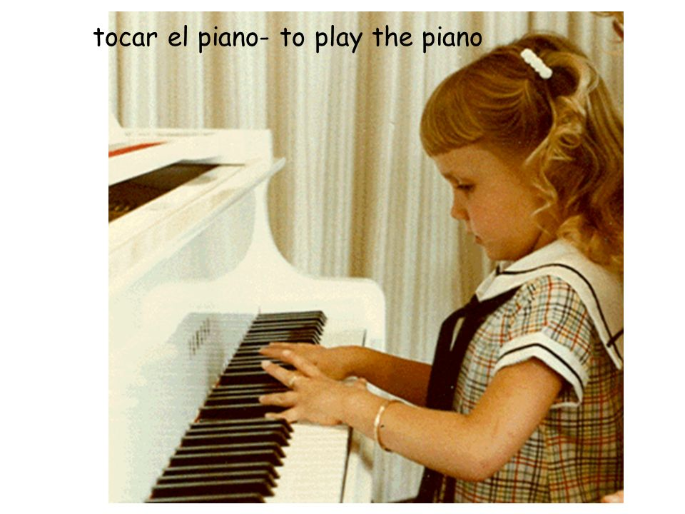 tocar el piano- to play the piano