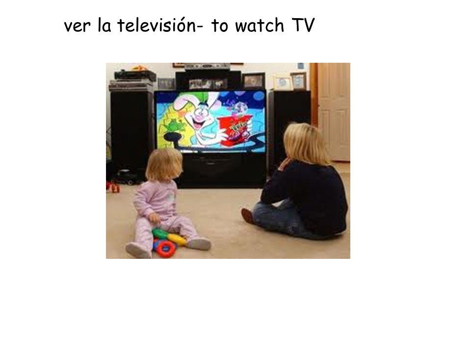 ver la televisión- to watch TV