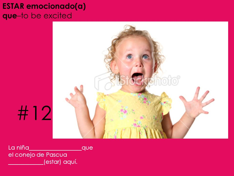ESTAR emocionado(a) que –to be excited La niña__________________que el conejo de Pascua ____________(estar) aquí. #12
