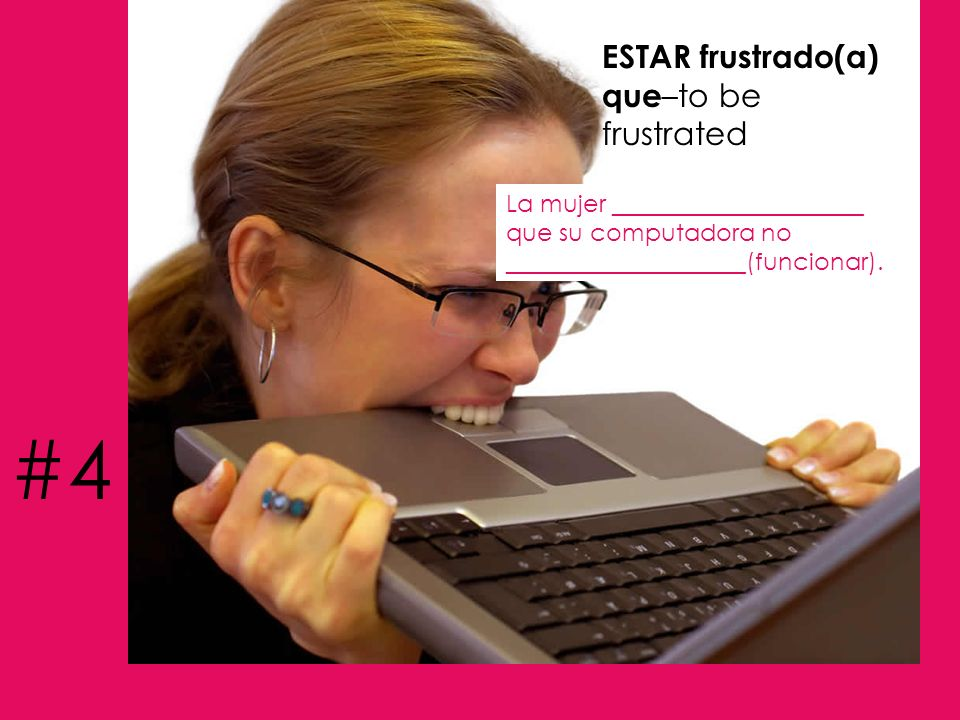 ESTAR frustrado(a) que –to be frustrated La mujer _____________________ que su computadora no ____________________(funcionar). #4