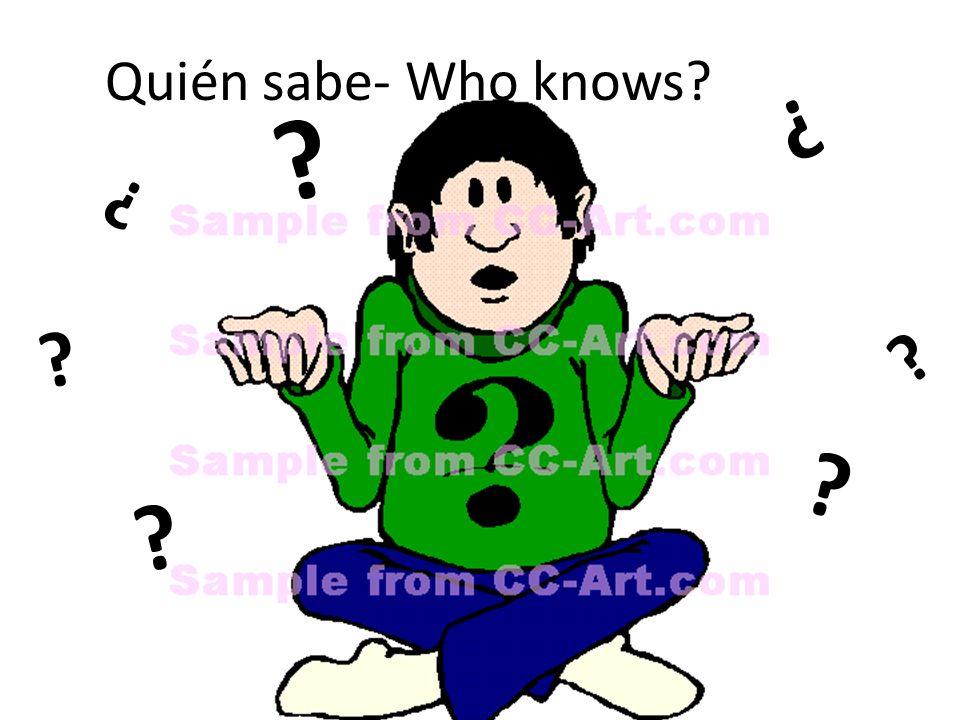 ? ? ? ? ? ? ? Quién sabe- Who knows?