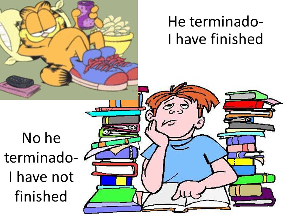 He terminado- I have finished No he terminado- I have not finished