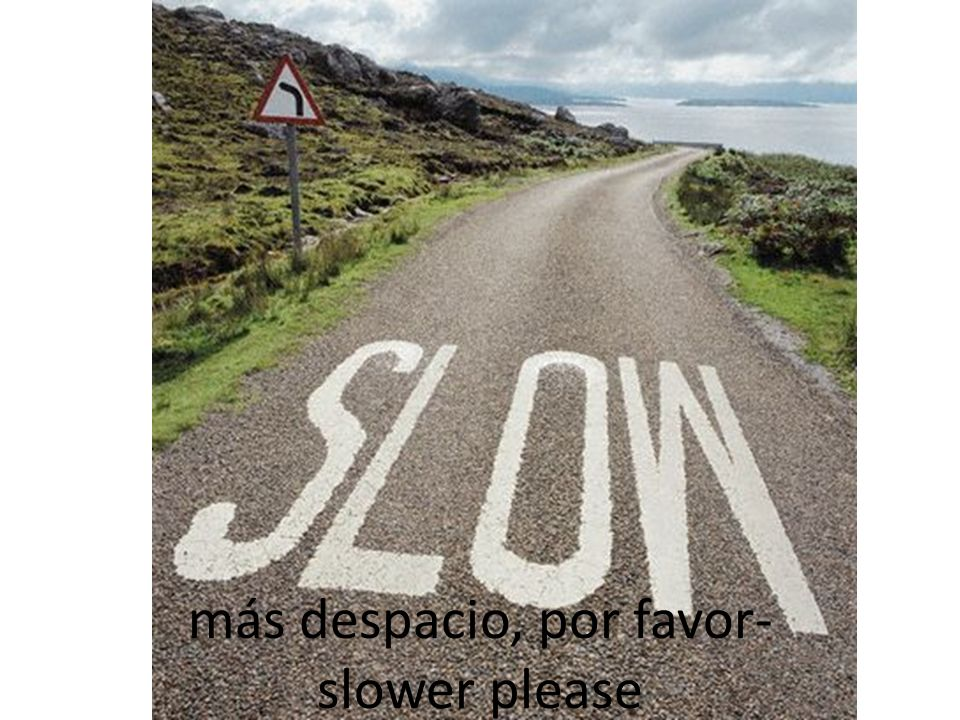 más despacio, por favor- slower please