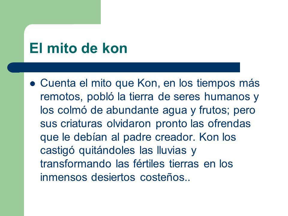 El mito de kon Cuenta el mito que Kon, en los tiempos más remotos, pobló la tierra de seres humanos y los colmó de abundante agua y frutos; pero sus c