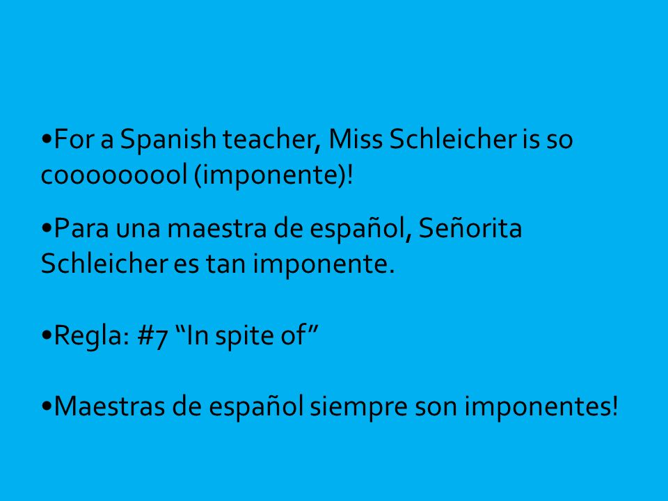 For a Spanish teacher, Miss Schleicher is so cooooooool (imponente).