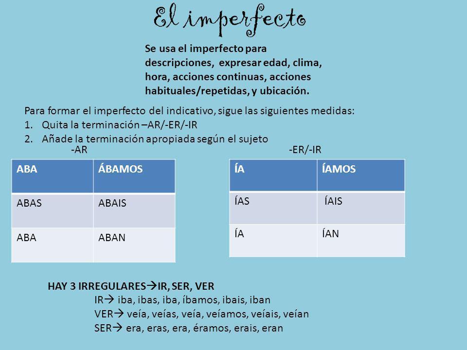 El imperfecto Se usa el imperfecto para descripciones, expresar edad, clima, hora, acciones continuas, acciones habituales/repetidas, y ubicación. ABA