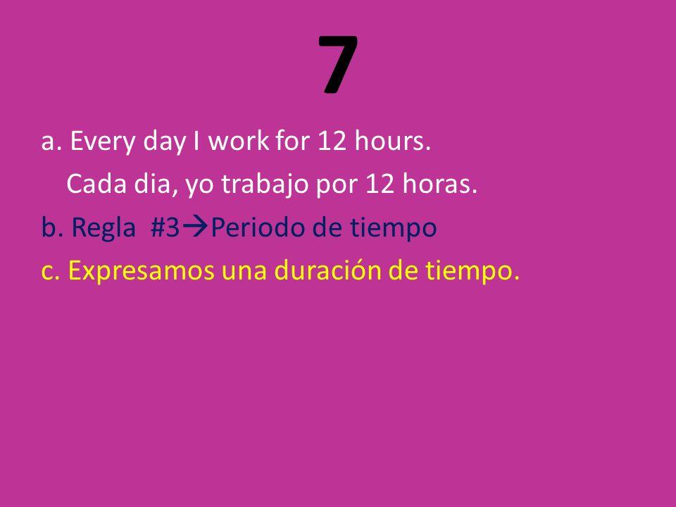 7 a. Every day I work for 12 hours. Cada dia, yo trabajo por 12 horas.