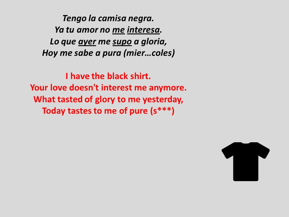 Tengo la camisa negra. Ya tu amor no me interesa. Lo que ayer me supo a gloria, Hoy me sabe a pura (mier…coles) I have the black shirt. Your love does
