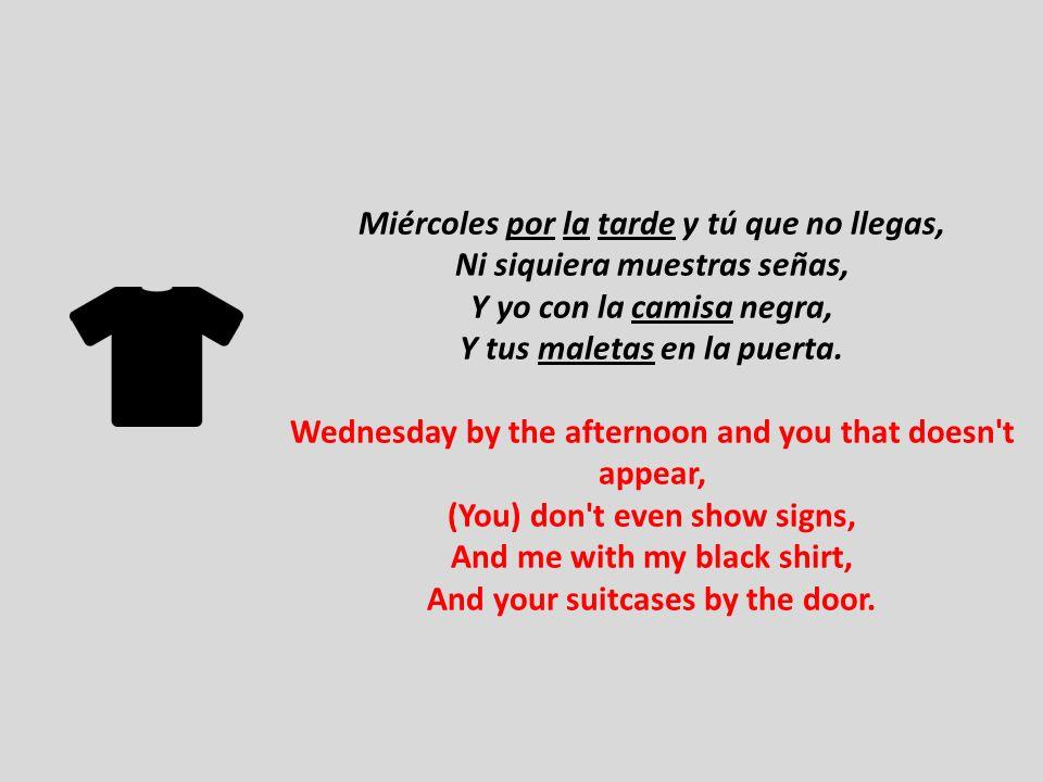 Miércoles por la tarde y tú que no llegas, Ni siquiera muestras señas, Y yo con la camisa negra, Y tus maletas en la puerta. Wednesday by the afternoo