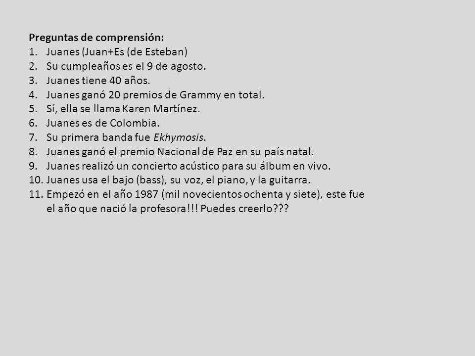 Preguntas de comprensión: 1.Juanes (Juan+Es (de Esteban) 2.Su cumpleaños es el 9 de agosto. 3.Juanes tiene 40 años. 4.Juanes ganó 20 premios de Grammy