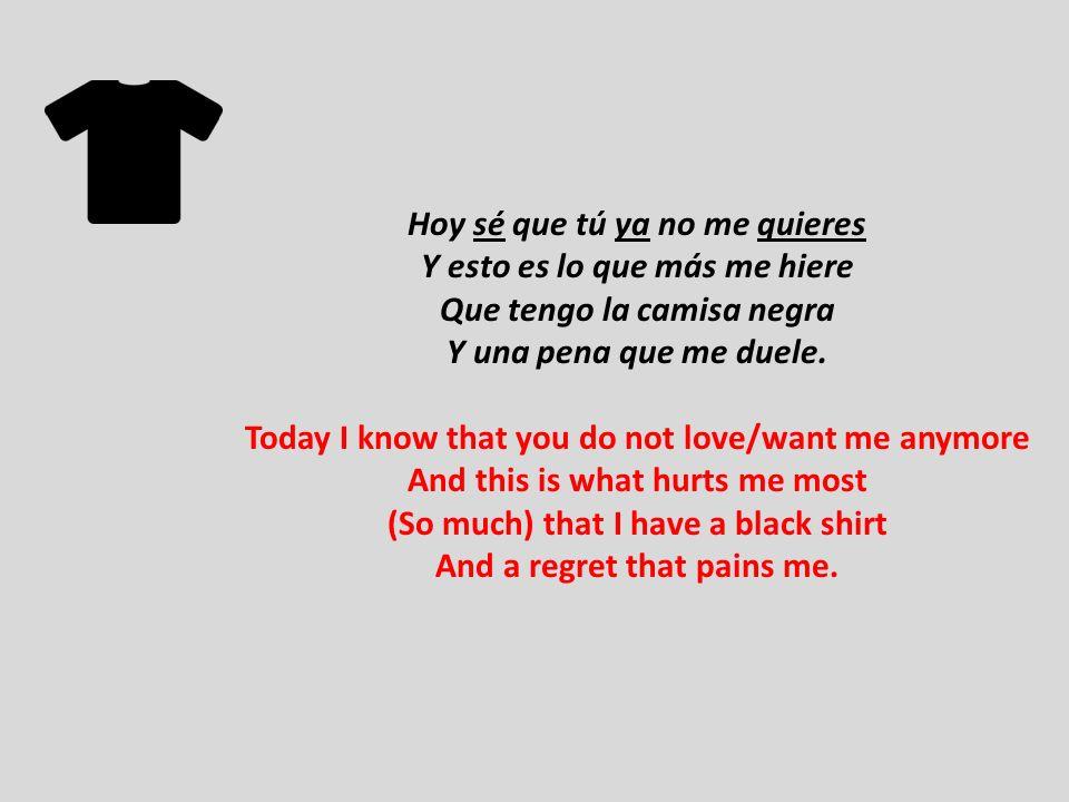 Hoy sé que tú ya no me quieres Y esto es lo que más me hiere Que tengo la camisa negra Y una pena que me duele. Today I know that you do not love/want