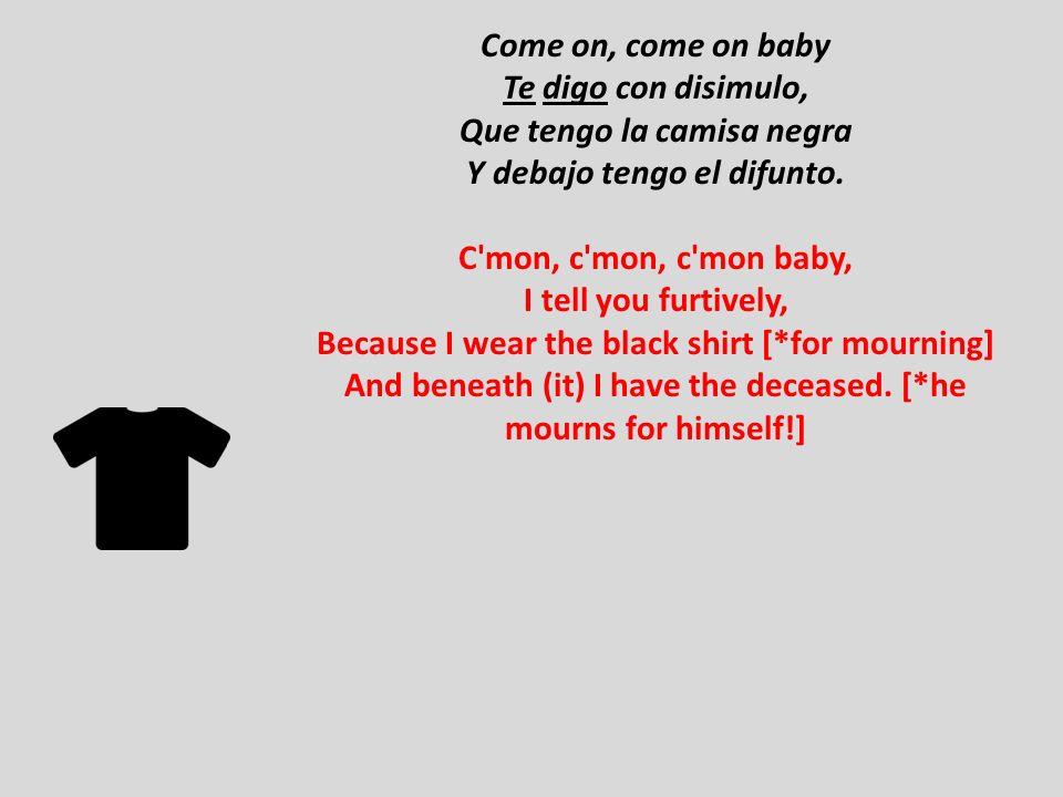 Come on, come on baby Te digo con disimulo, Que tengo la camisa negra Y debajo tengo el difunto. C'mon, c'mon, c'mon baby, I tell you furtively, Becau