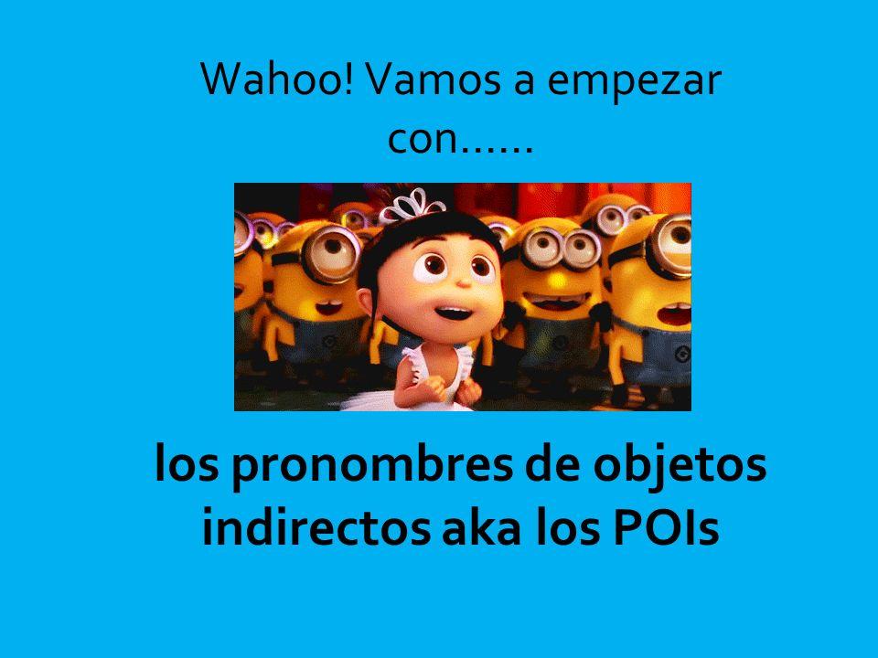 los pronombres de objetos indirectos aka los POIs Wahoo! Vamos a empezar con……