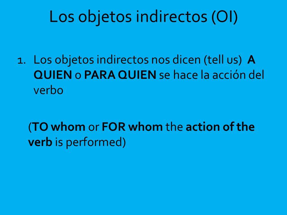 Los objetos indirectos (OI) 1.Los objetos indirectos nos dicen (tell us) A QUIEN o PARA QUIEN se hace la acción del verbo (TO whom or FOR whom the act