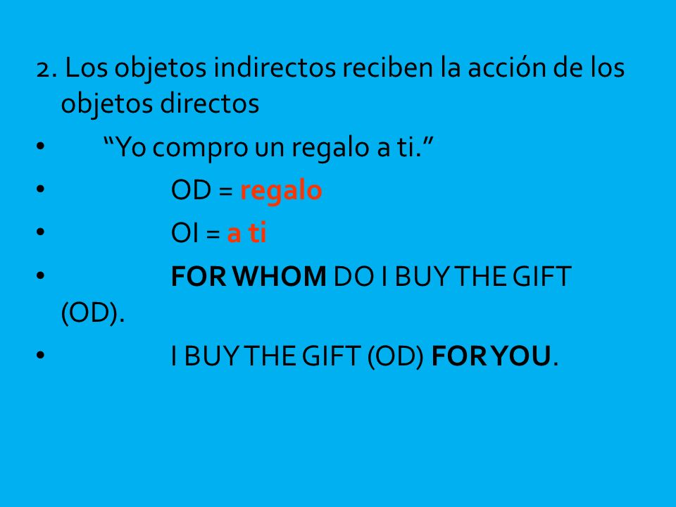 2. Los objetos indirectos reciben la acción de los objetos directos Yo compro un regalo a ti. OD = regalo OI = a ti FOR WHOM DO I BUY THE GIFT (OD). I