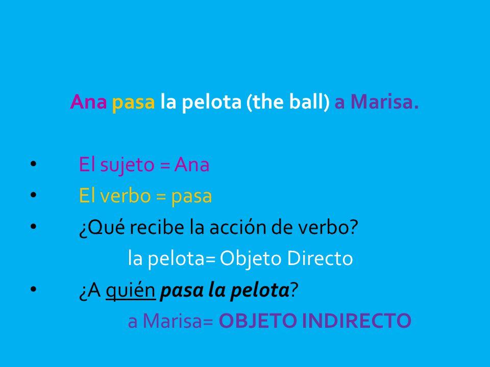Ana pasa la pelota (the ball) a Marisa. El sujeto = Ana El verbo = pasa ¿Qué recibe la acción de verbo? la pelota= Objeto Directo ¿A quién pasa la pel
