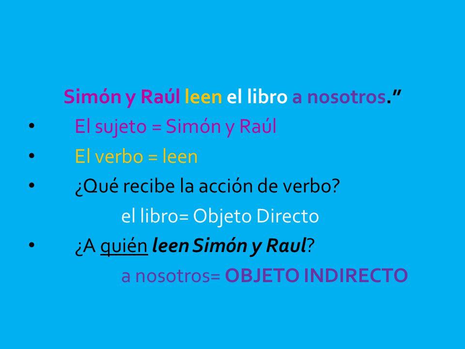 Simón y Raúl leen el libro a nosotros. El sujeto = Simón y Raúl El verbo = leen ¿Qué recibe la acción de verbo? el libro= Objeto Directo ¿A quién leen