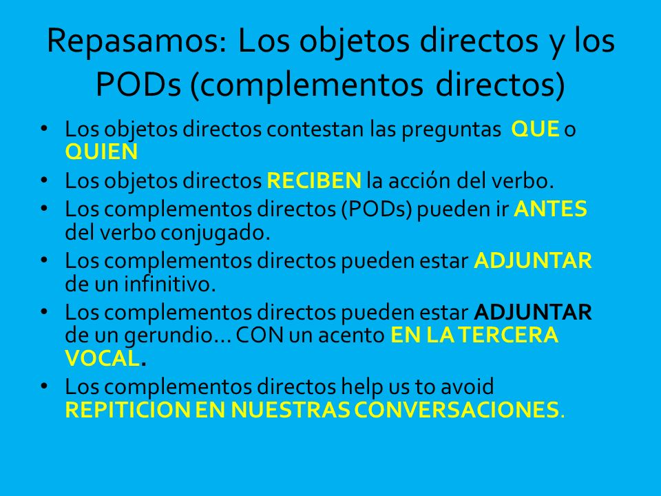 Repasamos: Los objetos directos y los PODs (complementos directos) Los objetos directos contestan las preguntas QUE o QUIEN Los objetos directos RECIB