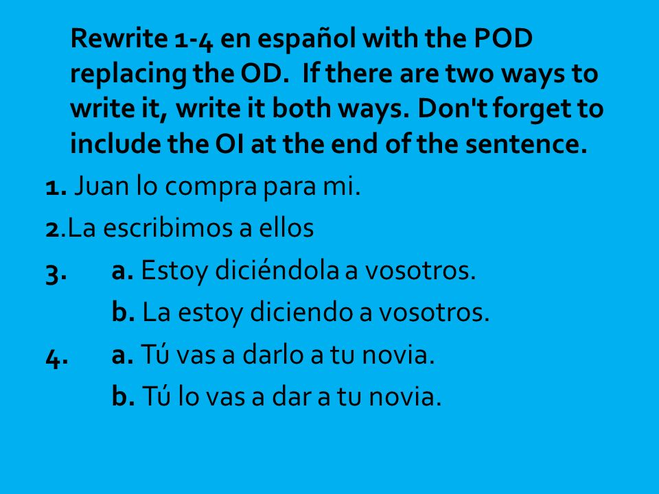 Rewrite 1-4 en español with the POD replacing the OD. If there are two ways to write it, write it both ways. Don't forget to include the OI at the end