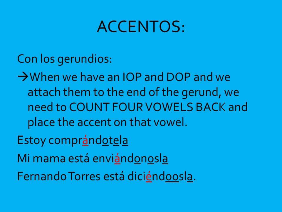 ACCENTOS: Con los gerundios: When we have an IOP and DOP and we attach them to the end of the gerund, we need to COUNT FOUR VOWELS BACK and place the