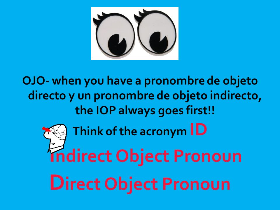 OJO- when you have a pronombre de objeto directo y un pronombre de objeto indirecto, the IOP always goes first!! Think of the acronym ID I ndirect Obj