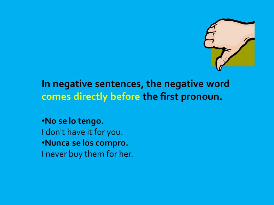 In negative sentences, the negative word comes directly before the first pronoun. No se lo tengo. I don't have it for you. Nunca se los compro. I neve