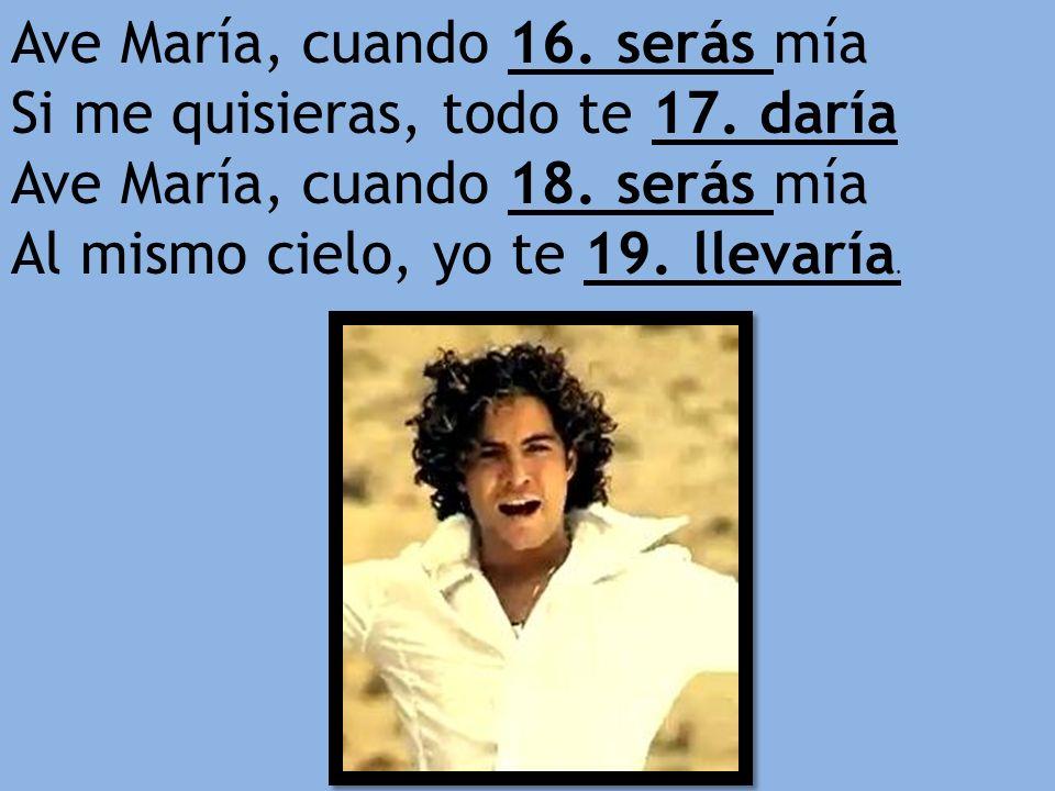 Ave María, cuando 16. serás mía Si me quisieras, todo te 17. daría Ave María, cuando 18. serás mía Al mismo cielo, yo te 19. llevaría.