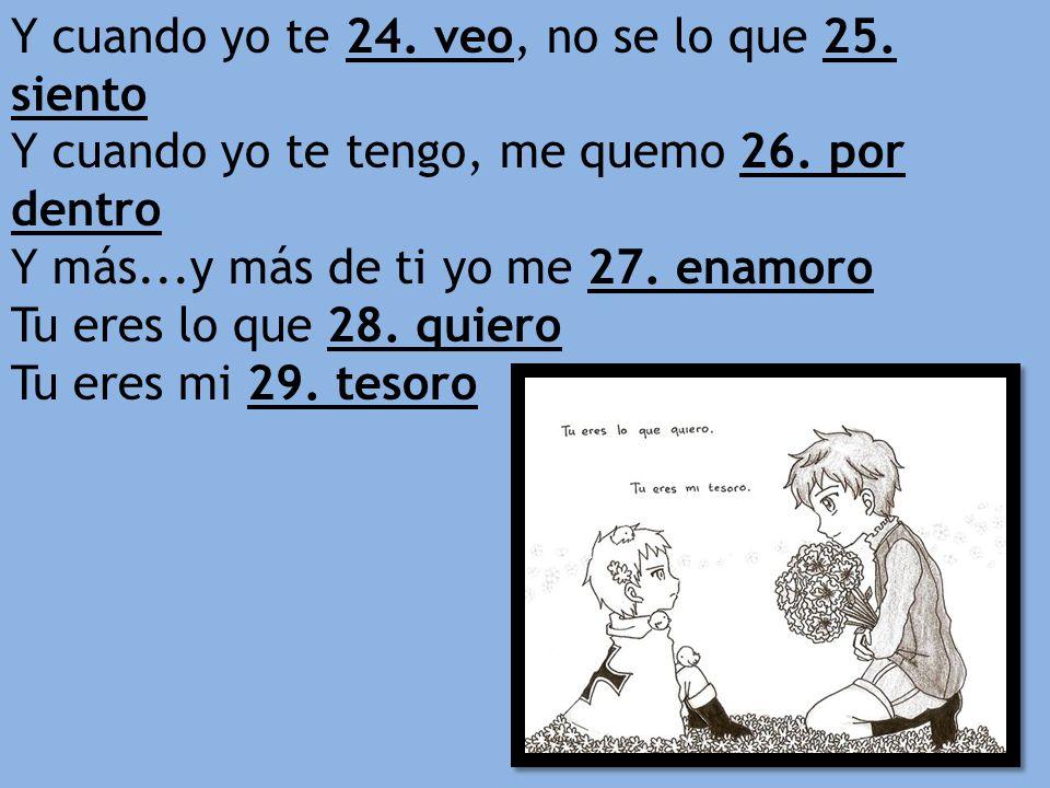 Y cuando yo te 24. veo, no se lo que 25. siento Y cuando yo te tengo, me quemo 26. por dentro Y más...y más de ti yo me 27. enamoro Tu eres lo que 28.