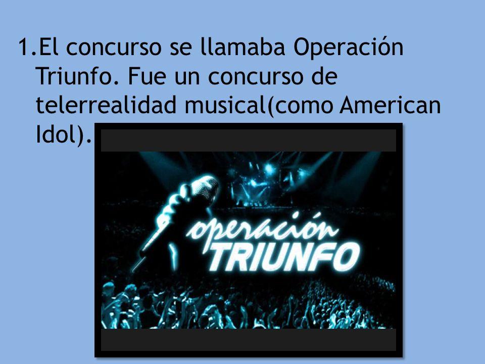 1.El concurso se llamaba Operación Triunfo. Fue un concurso de telerrealidad musical(como American Idol).